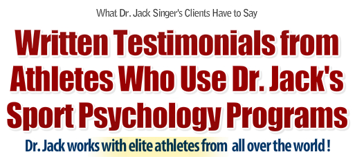 Written testimionials from clients and elite athletes who have used Dr. Jack Singer's Sport Psychology programs